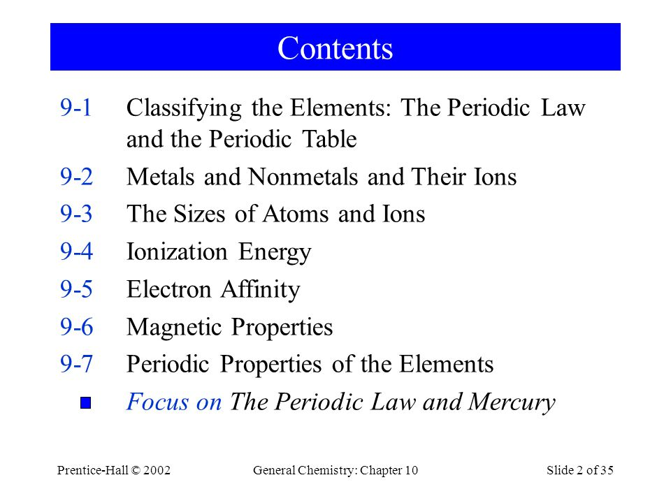 Prentice-Hall © 2002General Chemistry: Chapter 10Slide 2 of 35 Contents 9-1Classifying the Elements: The Periodic Law and the Periodic Table 9-2Metals and Nonmetals and Their Ions 9-3The Sizes of Atoms and Ions 9-4Ionization Energy 9-5Electron Affinity 9-6Magnetic Properties 9-7Periodic Properties of the Elements Focus on The Periodic Law and Mercury