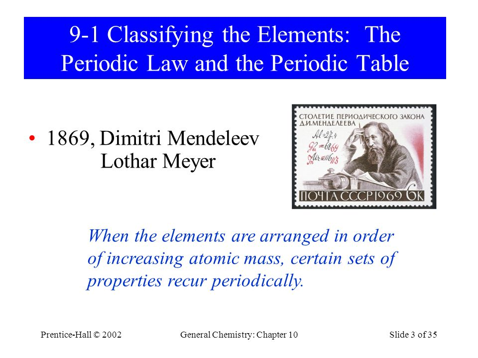 Prentice-Hall © 2002General Chemistry: Chapter 10Slide 3 of 35 9-1 Classifying the Elements: The Periodic Law and the Periodic Table 1869, Dimitri Mendeleev Lothar Meyer When the elements are arranged in order of increasing atomic mass, certain sets of properties recur periodically.