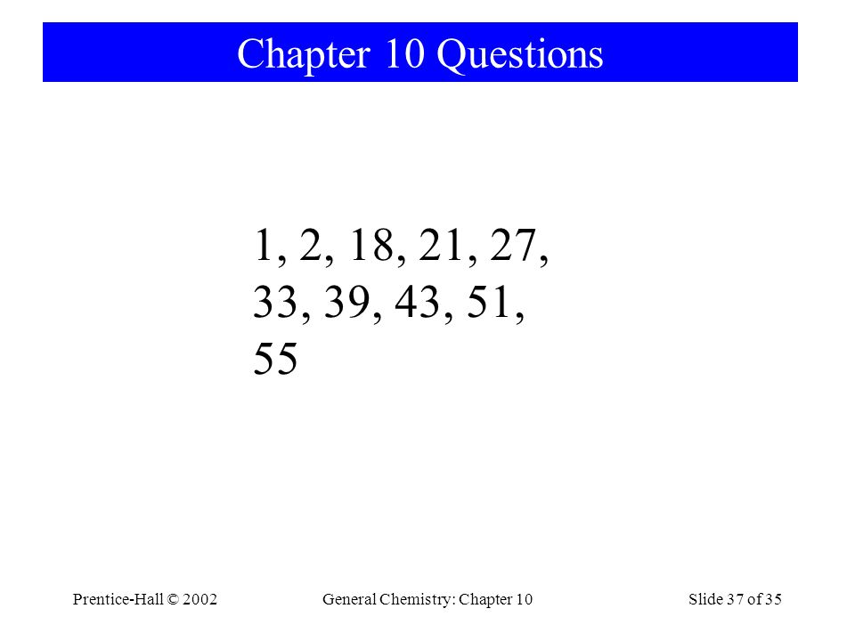 Prentice-Hall © 2002General Chemistry: Chapter 10Slide 37 of 35 Chapter 10 Questions 1, 2, 18, 21, 27, 33, 39, 43, 51, 55