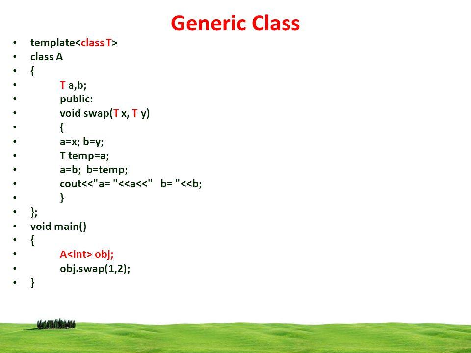 12 Generic Class template class A { T a,b; public: void swap(T x, T y) { a=x; b=y; T temp=a; a=b; b=temp; cout<< a= <<a<< b= <<b; } }; void main() { A obj; obj.swap(1,2); }