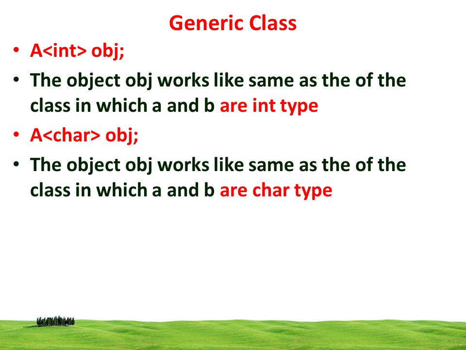 13 Generic Class A obj; The object obj works like same as the of the class in which a and b are int type A obj; The object obj works like same as the of the class in which a and b are char type