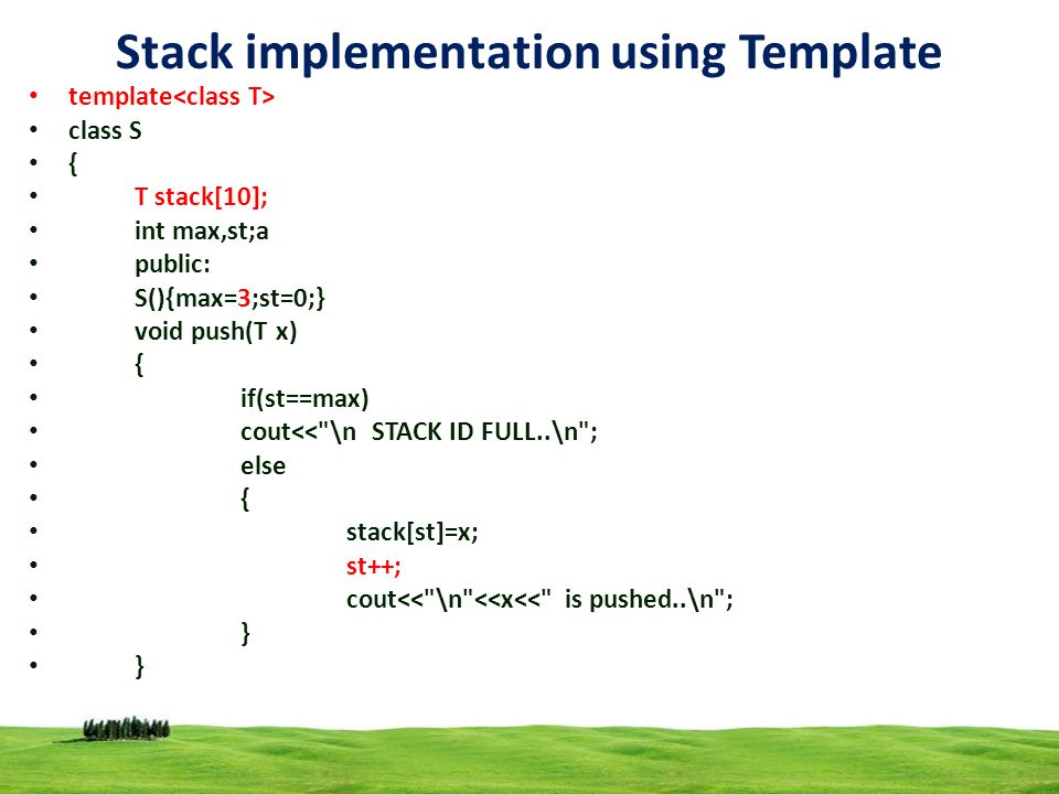 16 Stack implementation using Template template class S { T stack[10]; int max,st;a public: S(){max=3;st=0;} void push(T x) { if(st==max) cout<< \n STACK ID FULL..\n ; else { stack[st]=x; st++; cout<< \n <<x<< is pushed..\n ; }
