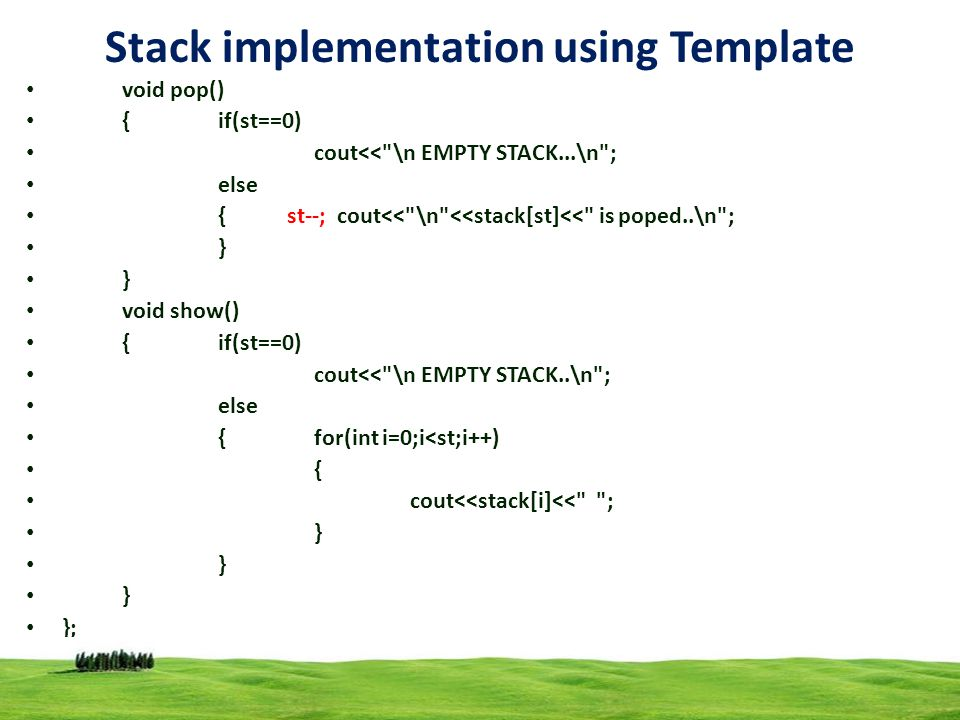 17 Stack implementation using Template void pop() { if(st==0) cout<< \n EMPTY STACK...\n ; else { st--; cout<< \n <<stack[st]<< is poped..\n ; } void show() {if(st==0) cout<< \n EMPTY STACK..\n ; else {for(int i=0;i<st;i++) { cout<<stack[i]<< ; } };
