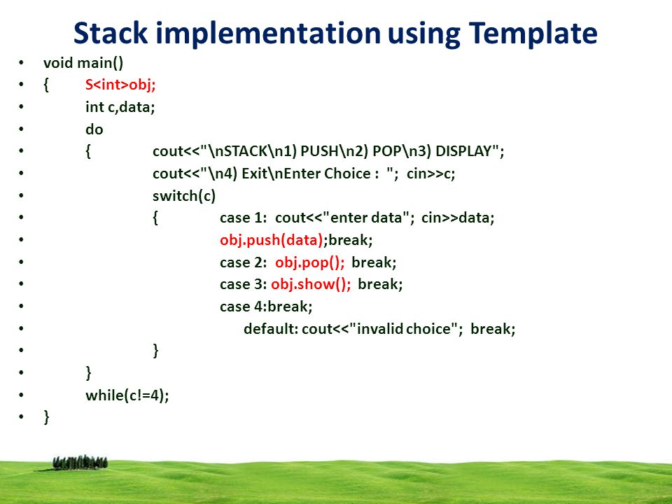 18 Stack implementation using Template void main() {S obj; int c,data; do {cout<< \nSTACK\n1) PUSH\n2) POP\n3) DISPLAY ; cout >c; switch(c) {case 1: cout >data; obj.push(data);break; case 2: obj.pop(); break; case 3: obj.show(); break; case 4:break; default: cout<< invalid choice ; break; } while(c!=4); }