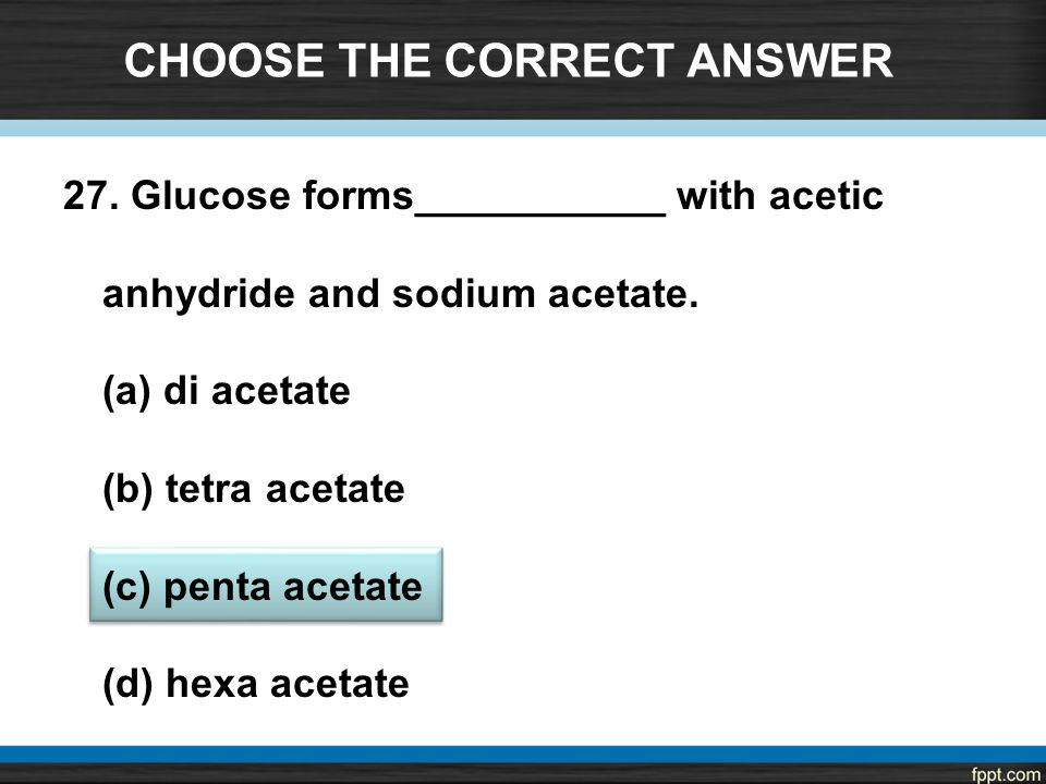 CHOOSE THE CORRECT ANSWER 27. Glucose forms___________ with acetic anhydride and sodium acetate.