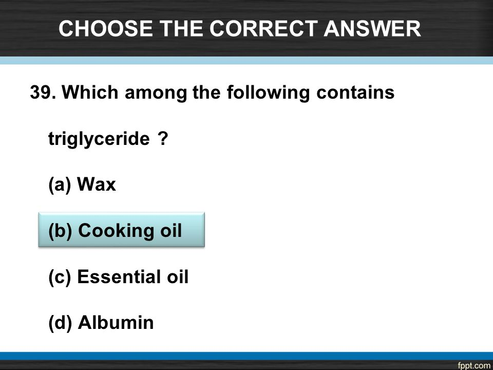CHOOSE THE CORRECT ANSWER 39. Which among the following contains triglyceride .