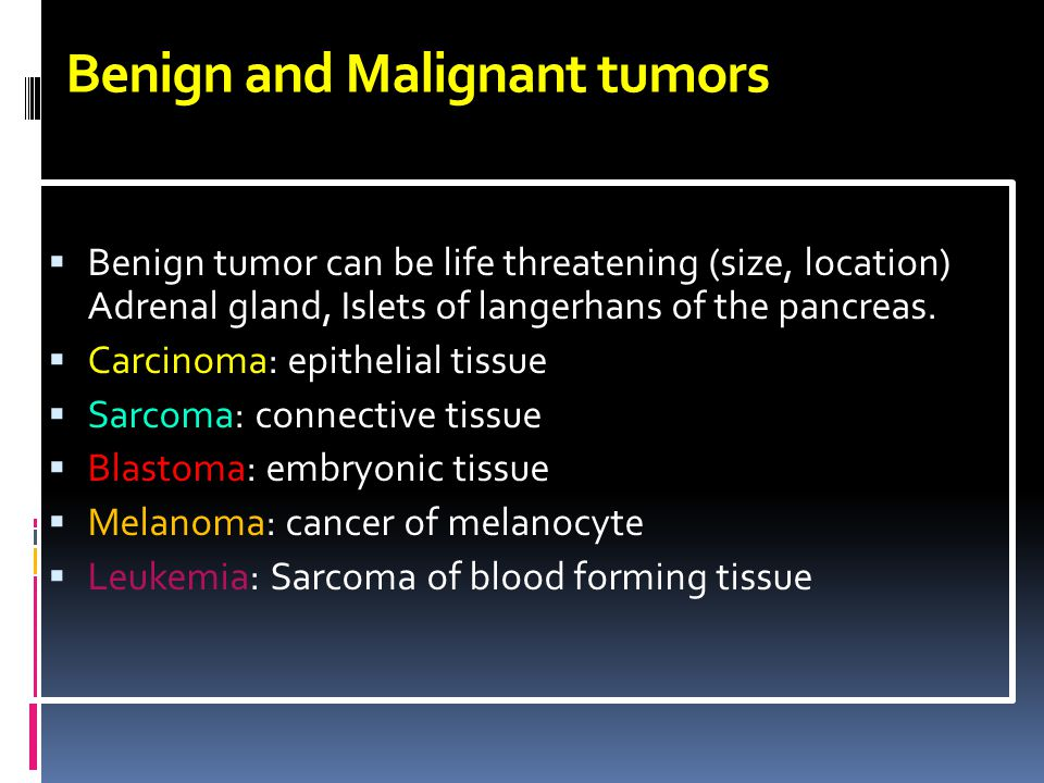 Benign and Malignant tumors  Benign tumor can be life threatening (size, location) Adrenal gland, Islets of langerhans of the pancreas.  Carcinoma: