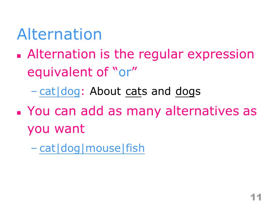 Alternation Alternation is the regular expression equivalent of or –cat|dog: About cats and dogs You can add as many alternatives as you want –cat|dog|mouse|fish 11