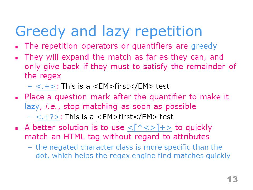 Greedy and lazy repetition The repetition operators or quantifiers are greedy They will expand the match as far as they can, and only give back if they must to satisfy the remainder of the regex – : This is a first test Place a question mark after the quantifier to make it lazy, i.e., stop matching as soon as possible – : This is a first test A better solution is to use ]+> to quickly match an HTML tag without regard to attributes –the negated character class is more specific than the dot, which helps the regex engine find matches quickly 13
