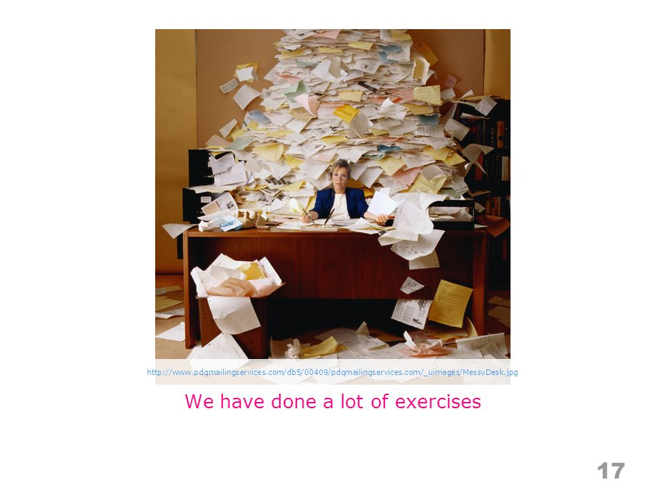 We have done a lot of exercises http://www.pdqmailingservices.com/db5/00409/pdqmailingservices.com/_uimages/MessyDesk.jpg 17