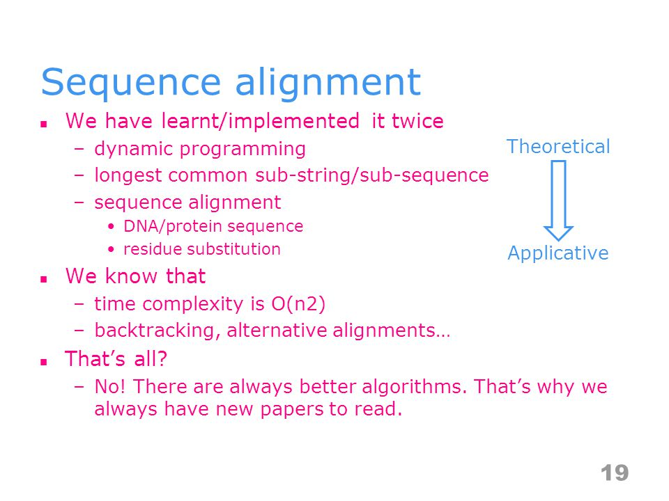 Sequence alignment We have learnt/implemented it twice –dynamic programming –longest common sub-string/sub-sequence –sequence alignment DNA/protein sequence residue substitution We know that –time complexity is O(n2) –backtracking, alternative alignments… That's all.