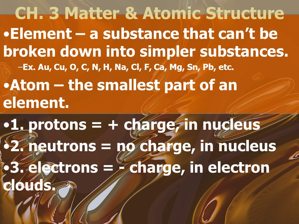 CH. 3 Matter & Atomic Structure Element – a substance that can't be broken down into simpler substances. –Ex. Au, Cu, O, C, N, H, Na, Cl, F, Ca, Mg, S