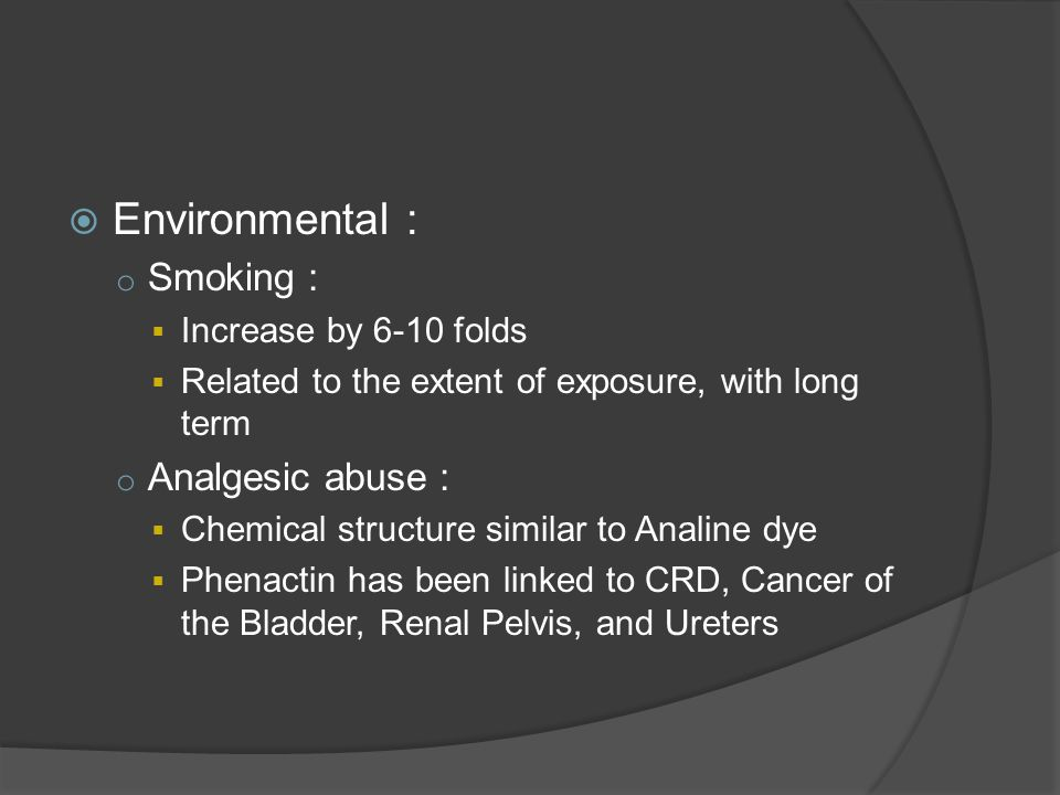  Environmental : o Smoking :  Increase by 6-10 folds  Related to the extent of exposure, with long term o Analgesic abuse :  Chemical structure similar to Analine dye  Phenactin has been linked to CRD, Cancer of the Bladder, Renal Pelvis, and Ureters