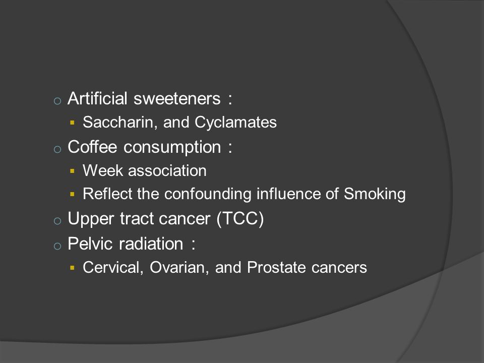 o Artificial sweeteners :  Saccharin, and Cyclamates o Coffee consumption :  Week association  Reflect the confounding influence of Smoking o Upper tract cancer (TCC) o Pelvic radiation :  Cervical, Ovarian, and Prostate cancers