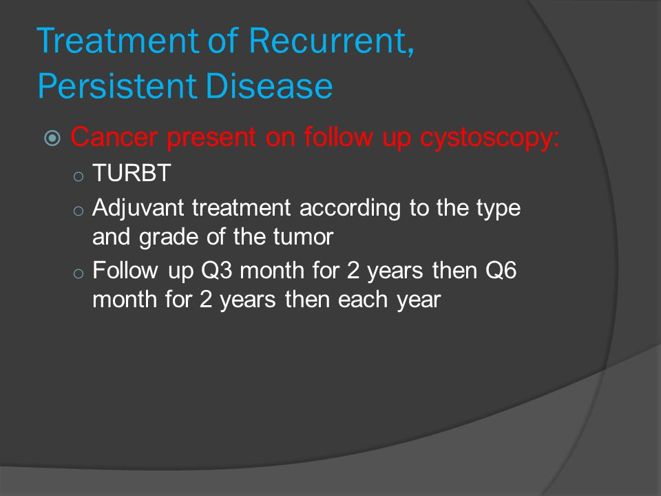 Treatment of Recurrent, Persistent Disease  Cancer present on follow up cystoscopy: o TURBT o Adjuvant treatment according to the type and grade of the tumor o Follow up Q3 month for 2 years then Q6 month for 2 years then each year