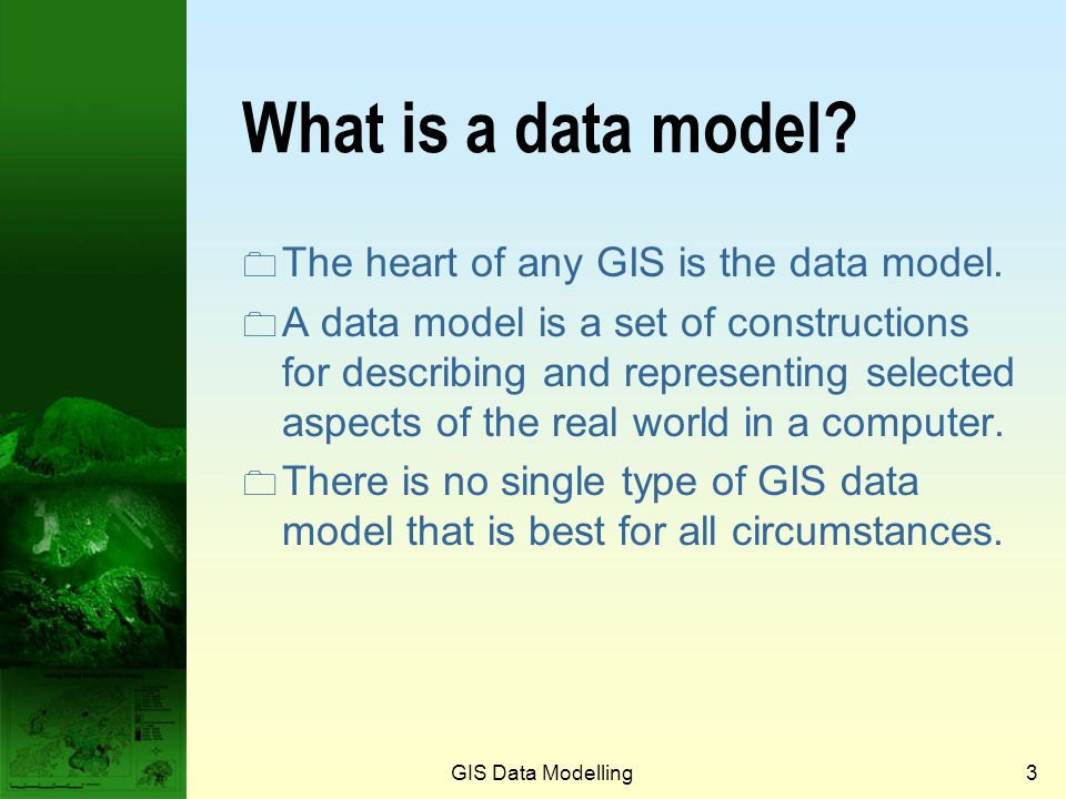2 GIS data modelling  What is a data model?  GIS data models  CAD, graphical and image GIS data models  Raster data model  Vector data model  Ob