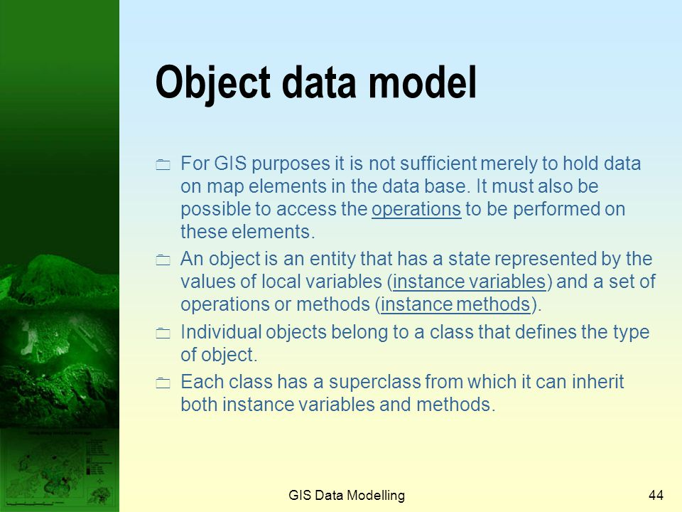GIS Data Modelling43 Object-oriented concepts  An object is a self-contained package of information describing the characteristics and capabilities o