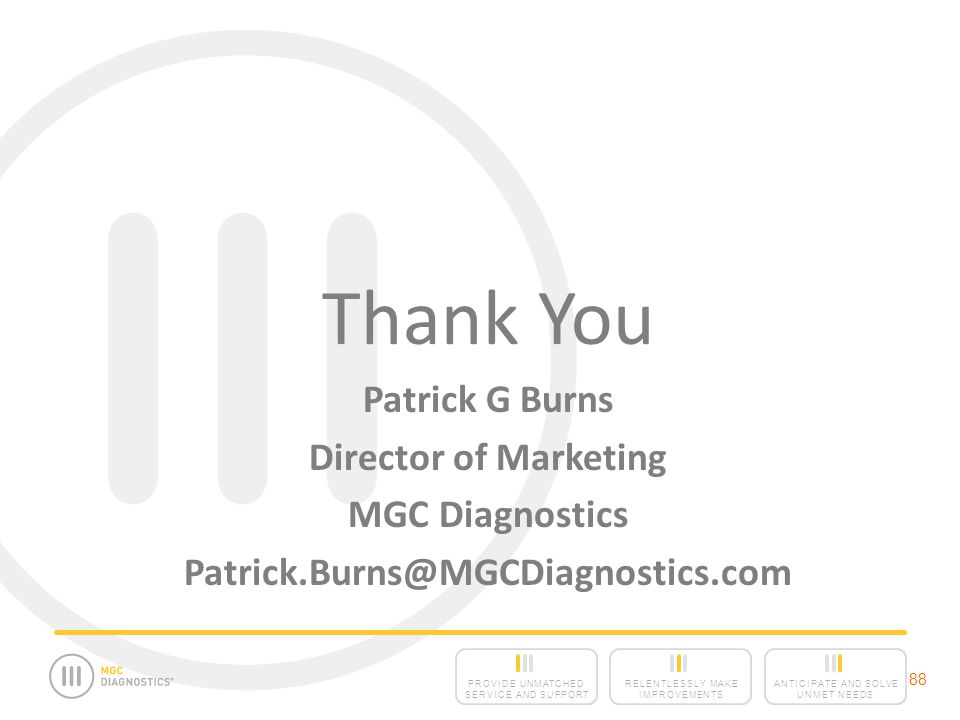 ANTICIPATE AND SOLVE UNMET NEEDS RELENTLESSLY MAKE IMPROVEMENTS PROVIDE UNMATCHED SERVICE AND SUPPORT 88 Thank You Patrick G Burns Director of Marketing MGC Diagnostics Patrick.Burns@MGCDiagnostics.com