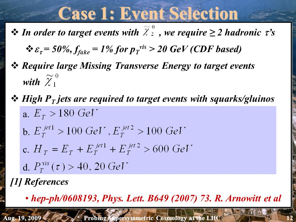Case 1: Event Selection  In order to target events with, we require ≥ 2 hadronic  's    = 50%, f fake = 1% for p T vis > 20 GeV (CDF based)  Require large Missing Transverse Energy to target events with  High P T jets are required to target events with squarks/gluinos [1] References hep-ph/0608193, Phys.