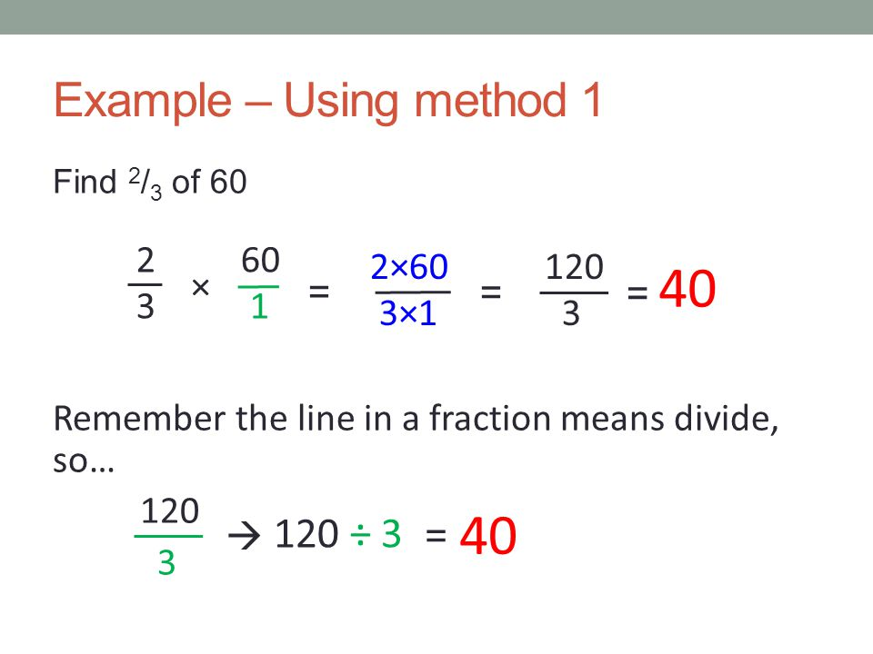 Method 2 Remember that 'of' in maths means multiply so… Multiply the quantity by the top number of the fraction Remember the line in a fraction tells you to divide so… Divide your product by the bottom number of the fraction