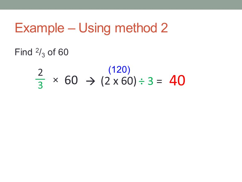 Method 3 Find the unitary fraction of the quantity by dividing the quantity by the bottom of the fraction… Then multiply this by the top number of the fraction.