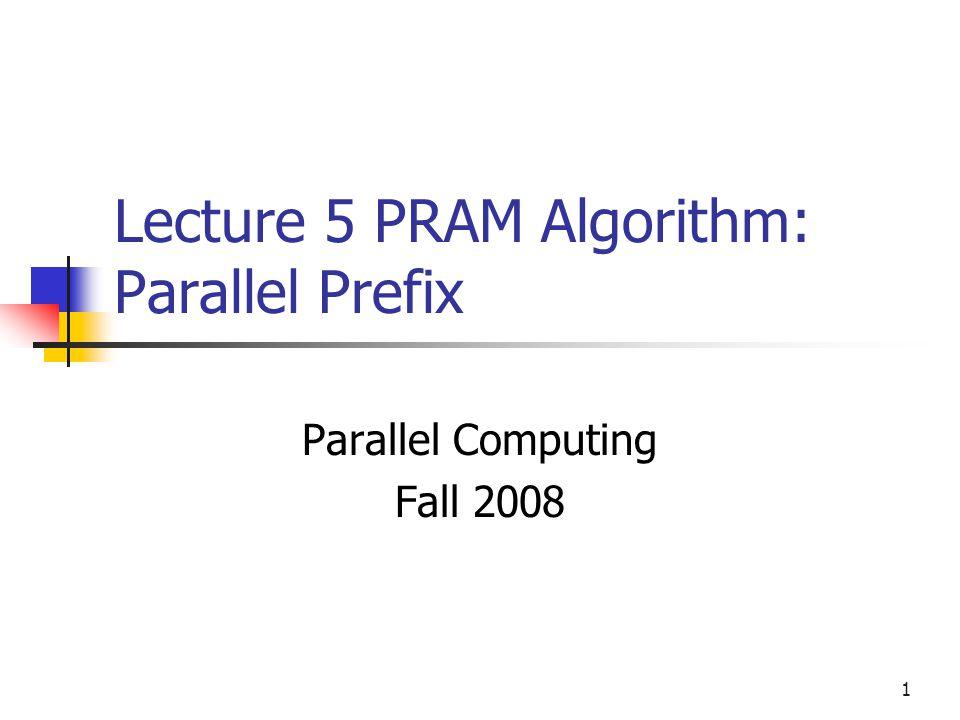 1 Lecture 5 PRAM Algorithm: Parallel Prefix Parallel Computing Fall 2008