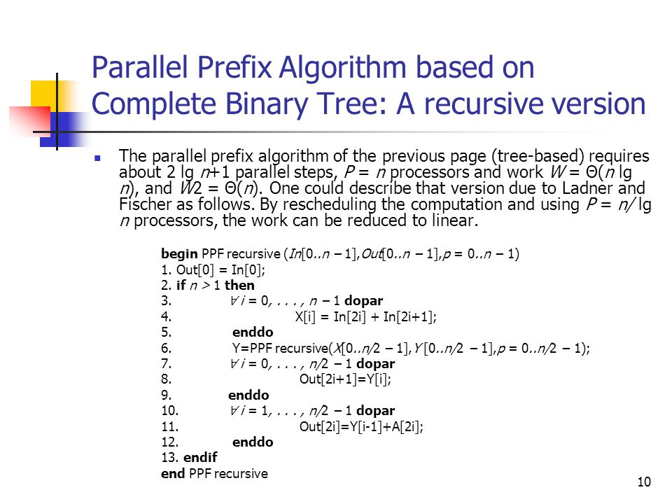 10 Parallel Prefix Algorithm based on Complete Binary Tree: A recursive version The parallel prefix algorithm of the previous page (tree-based) requir