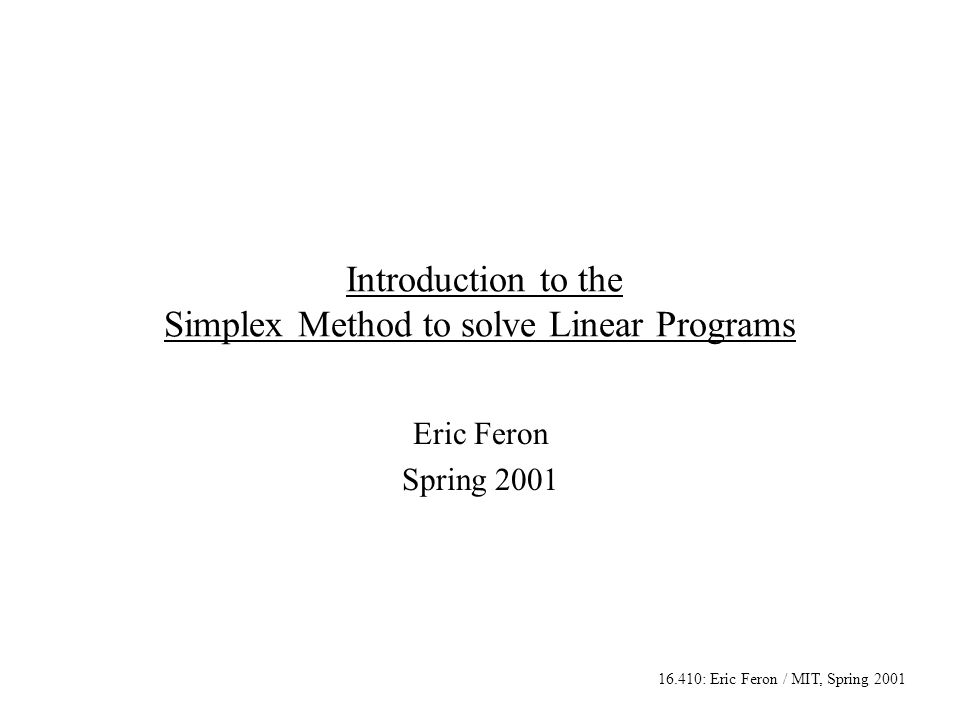 16.410: Eric Feron / MIT, Spring 2001 Introduction to the Simplex Method to solve Linear Programs Eric Feron Spring 2001