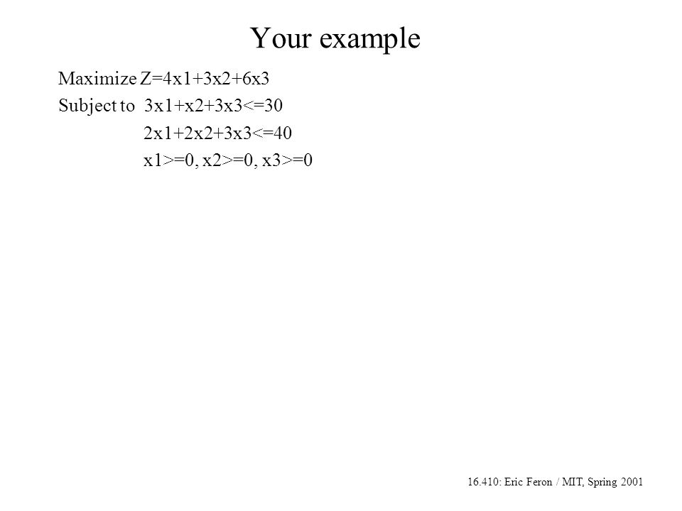16.410: Eric Feron / MIT, Spring 2001 Your example Maximize Z=4x1+3x2+6x3 Subject to 3x1+x2+3x3<=30 2x1+2x2+3x3<=40 x1>=0, x2>=0, x3>=0