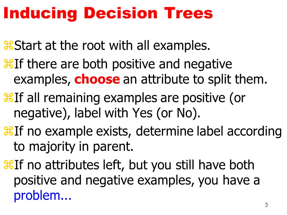 3 Inducing Decision Trees zStart at the root with all examples. zIf there are both positive and negative examples, choose an attribute to split them.