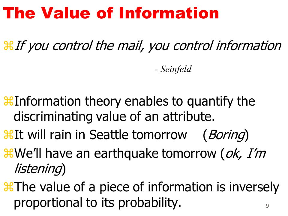 9 The Value of Information zIf you control the mail, you control information zInformation theory enables to quantify the discriminating value of an at