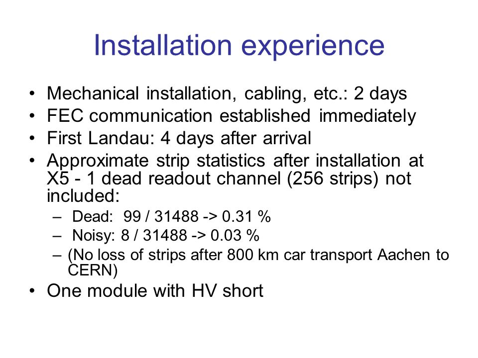 Installation experience Mechanical installation, cabling, etc.: 2 days FEC communication established immediately First Landau: 4 days after arrival Approximate strip statistics after installation at X5 - 1 dead readout channel (256 strips) not included: – Dead: 99 / 31488 -> 0.31 % – Noisy: 8 / 31488 -> 0.03 % –(No loss of strips after 800 km car transport Aachen to CERN) One module with HV short