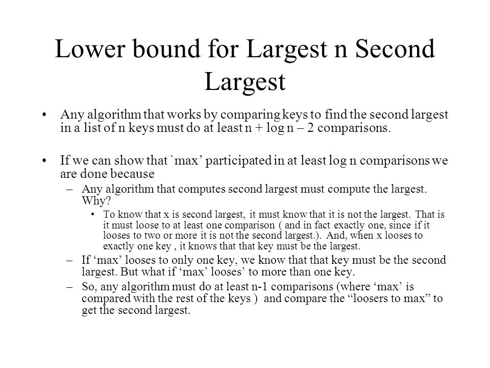 Lower bound for Largest n Second Largest Any algorithm that works by comparing keys to find the second largest in a list of n keys must do at least n + log n – 2 comparisons.