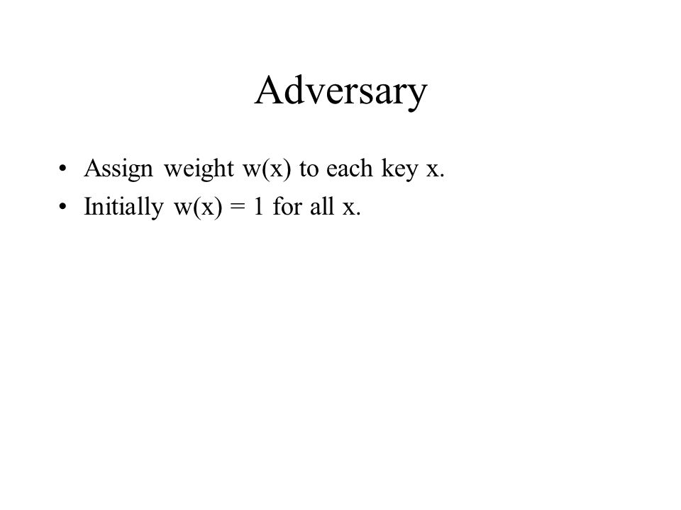 Adversary Assign weight w(x) to each key x. Initially w(x) = 1 for all x.