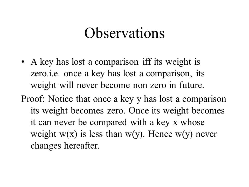 Observations A key has lost a comparison iff its weight is zero.i.e. once a key has lost a comparison, its weight will never become non zero in future