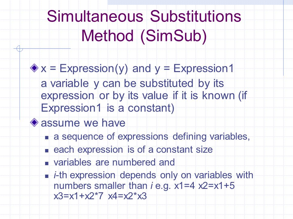 One parallel step: for each expression substitute its variables by their expression if it is safe; safe means that corresponding expression has at most one variable Example: summing the numbers 2, 1, 3, 2, 1, 3, 2, 1 we can write a sequential program x1 = 2; x2 = x1+1; x3 = x2+3; x4 = x3+2; x5 = x4+1; x6 = x5+3; x7 = x6+2 after parallel step 1 x1 = 2; x2 = 3; x3 = x1+4; x4 = x2+5; x5 = x3+3; x6 = x4+4; x7 = x5+5 after parallel step 2 x1 = 2; x2 = 3; x3 = 6; x4 = 8; x5 = x1+7; x6 = x2+9; x7 = x3+8 after parallel step 2 x1 = 2; x2 = 3; x3 = 6; x4 = 8; x5 = 9; x6 = 12; x7 = 14 output = sum = x7 In this way we can sum 1024 numbers in 10 rounds