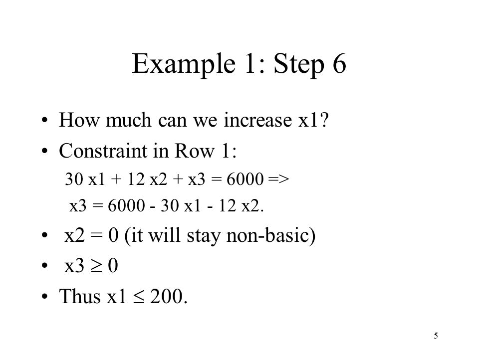 16 Example 1: Steps 4 BV = {z, x1, x4, x5}, NBV = {x2, x3} z = 900, x1 = 200, x4 = 600, x5 = 1200 Increasing x2 may lead to an increase in z.