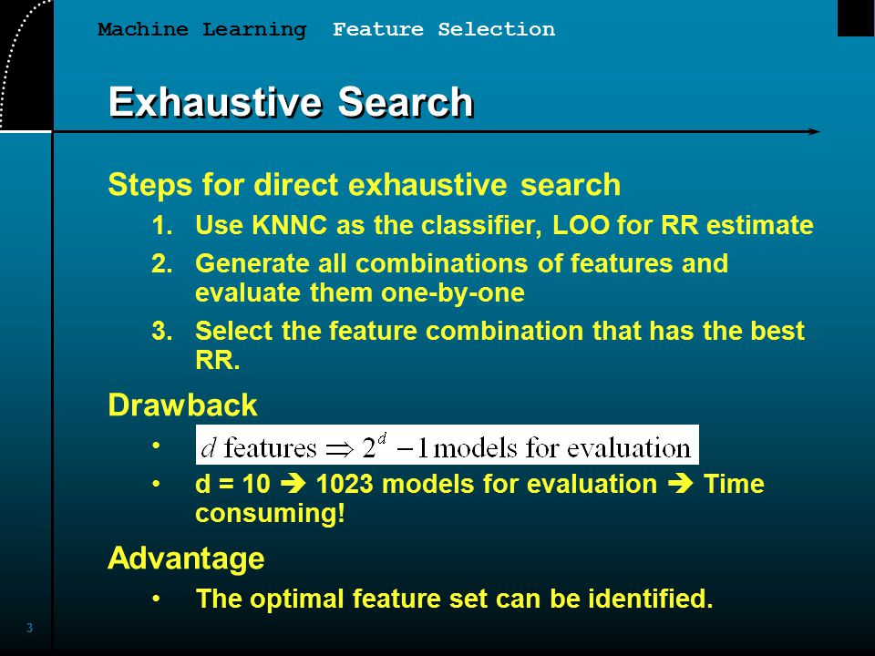 Machine Learning Feature Selection 3 Exhaustive Search Steps for direct exhaustive search 1.Use KNNC as the classifier, LOO for RR estimate 2.Generate all combinations of features and evaluate them one-by-one 3.Select the feature combination that has the best RR.