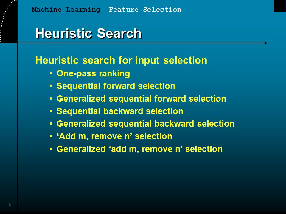 Machine Learning Feature Selection 6 Heuristic Search Heuristic search for input selection One-pass ranking Sequential forward selection Generalized sequential forward selection Sequential backward selection Generalized sequential backward selection 'Add m, remove n' selection Generalized 'add m, remove n' selection
