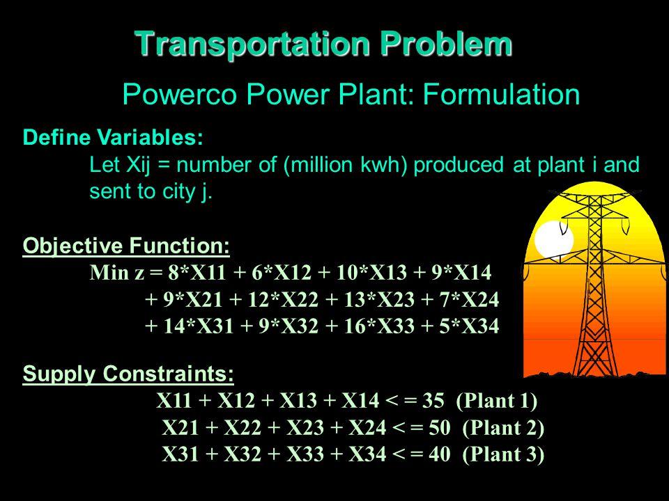 Transportation Problem Powerco Power Plant: Formulation (Cont'd.) Demand Constraints: X11 + X21 +X31 > = 45 (City 1) X12 + X22 +X32 > = 20 (City 2) X13 + X23 +X33 > = 30 (City 3) X14 + X24 +X34 > = 30 (City 4) Nonnegativity Constraints: Xij > = 0 (i=1,..,3; j=1,..,4) Balanced.