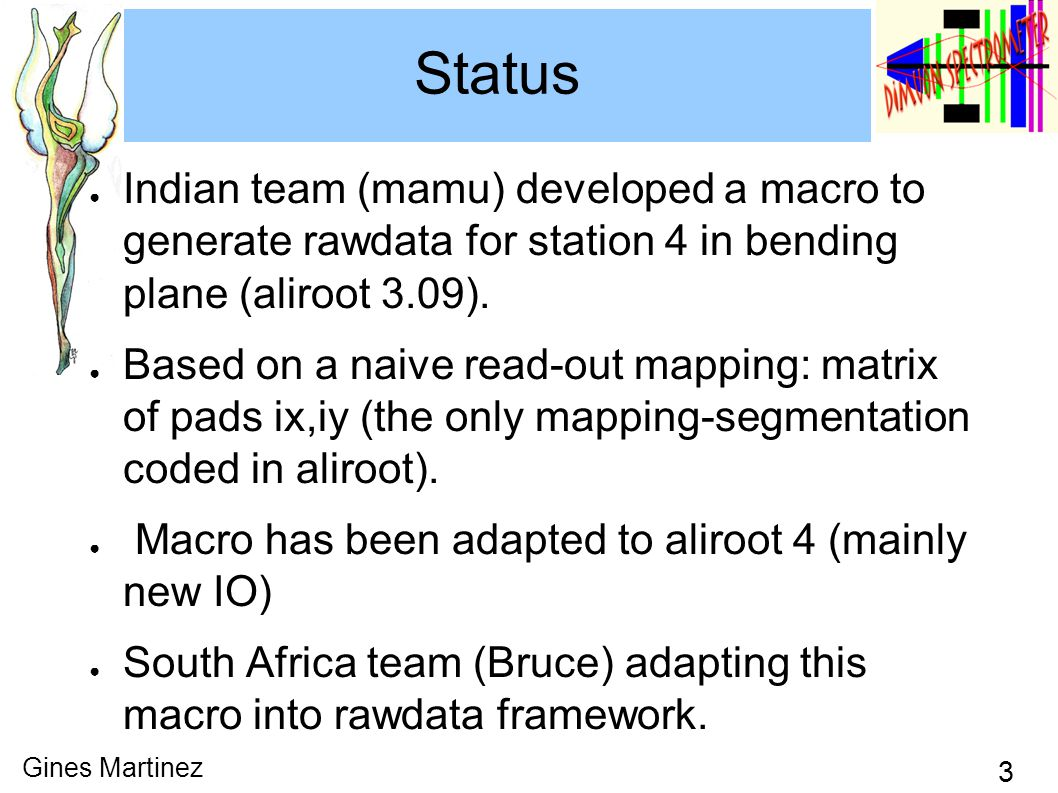 3 Gines Martinez Status ● Indian team (mamu) developed a macro to generate rawdata for station 4 in bending plane (aliroot 3.09).