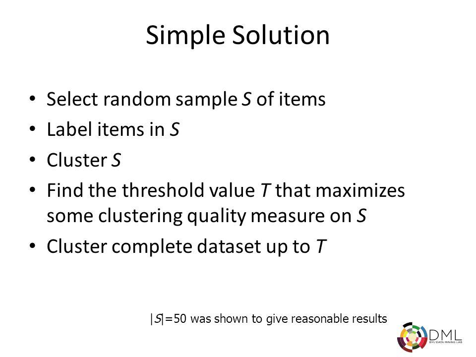 Simple Solution Select random sample S of items Label items in S Cluster S Find the threshold value T that maximizes some clustering quality measure on S Cluster complete dataset up to T |S|=50 was shown to give reasonable results