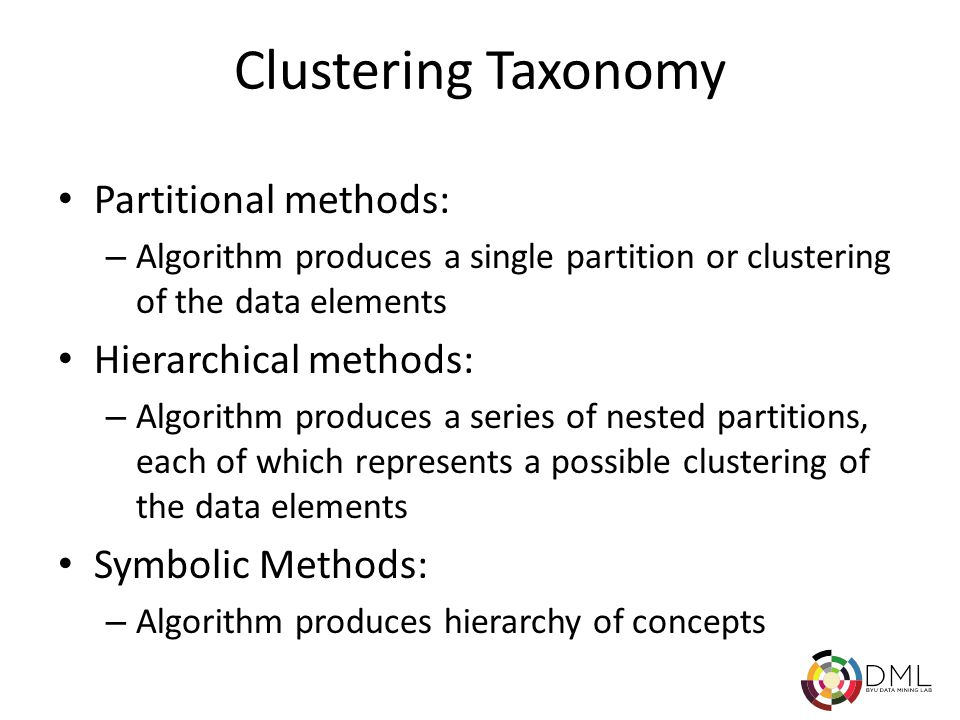Clustering Taxonomy Partitional methods: – Algorithm produces a single partition or clustering of the data elements Hierarchical methods: – Algorithm produces a series of nested partitions, each of which represents a possible clustering of the data elements Symbolic Methods: – Algorithm produces hierarchy of concepts
