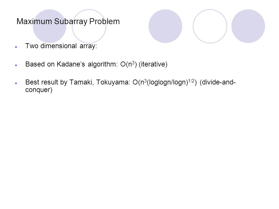 Maximum Subarray Problem Two dimensional array: Based on Kadane's algorithm: O(n 3 ) (iterative) Best result by Tamaki, Tokuyama: O(n 3 (loglogn/logn) 1/2 ) (divide-and- conquer)