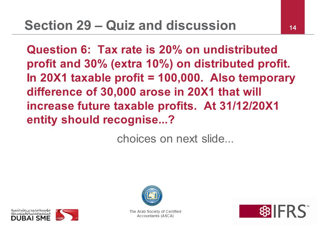The Arab Society of Certified Accountants (ASCA) 14 Section 29 – Quiz and discussion Question 6: Tax rate is 20% on undistributed profit and 30% (extr