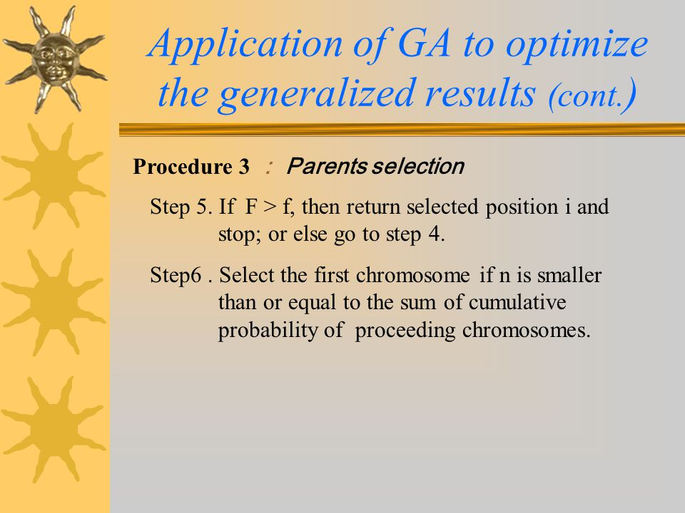 Procedure 3 : Parents selection Application of GA to optimize the generalized results (cont. ) Step 5. If F > f, then return selected position i and s