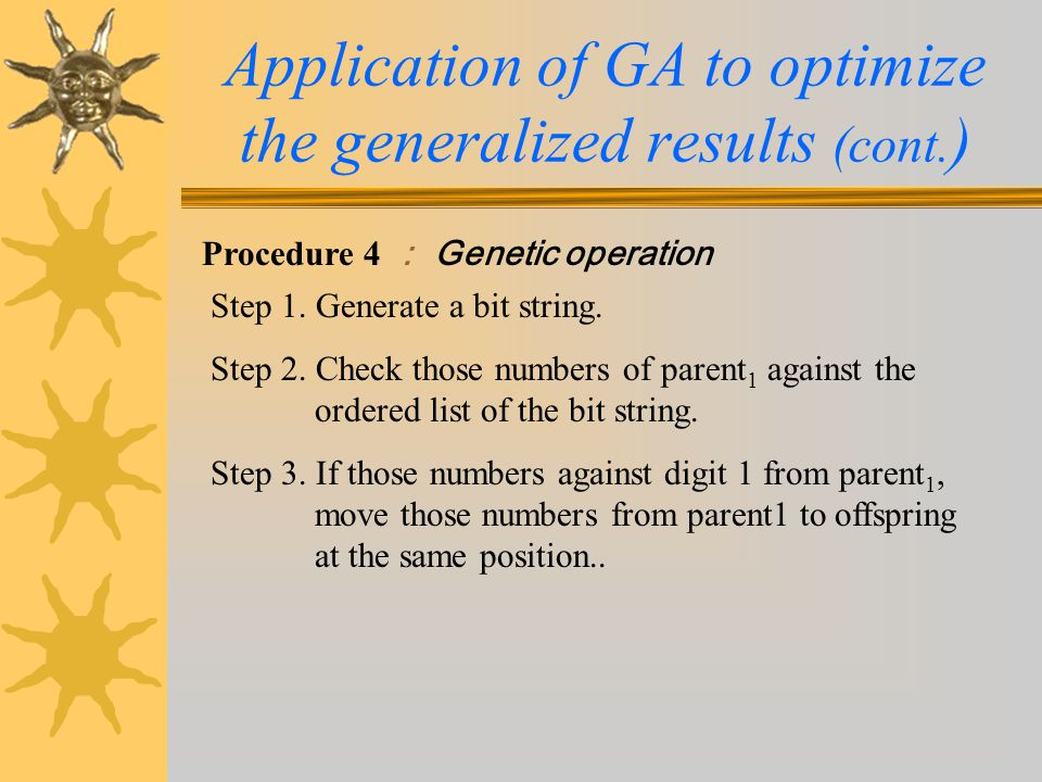 Procedure 4 : Genetic operation Application of GA to optimize the generalized results (cont. ) Step 1. Generate a bit string. Step 2. Check those numb