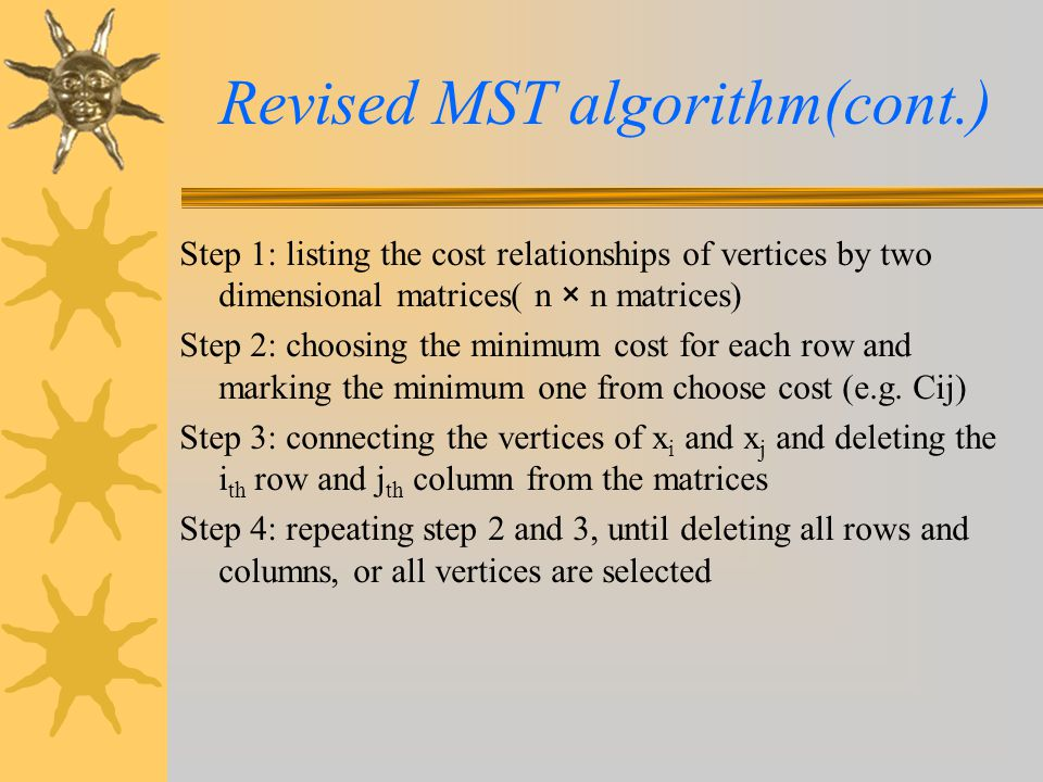 Revised MST algorithm(cont.) Step 5: detecting and marking the results by isolated node, tree, and cycle 5-1 : if single tree only exists, stop 5-2 : if a cycle tree exists, then de-cycling in a tree with minimum cost Step 6: connecting all isolated nodes and trees by some heuristic rules: e.g.