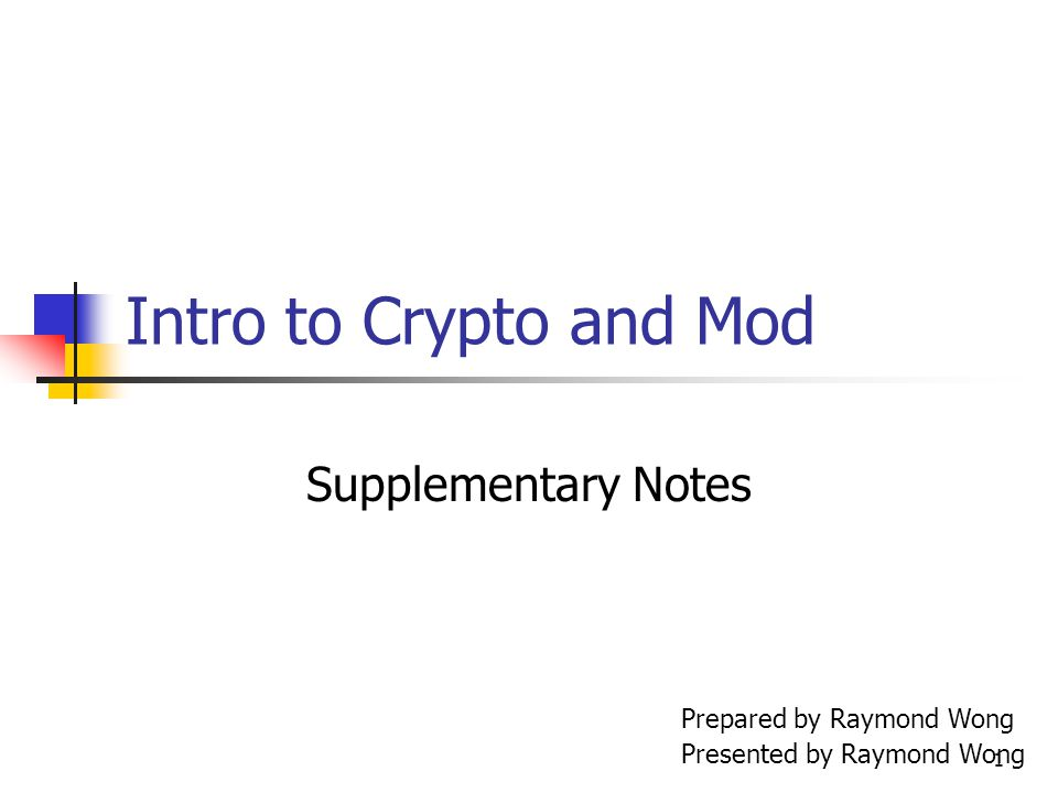 1 Intro to Crypto and Mod Supplementary Notes Prepared by Raymond Wong Presented by Raymond Wong