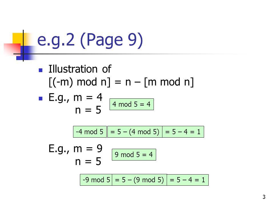 3 e.g.2 (Page 9) Illustration of [(-m) mod n] = n – [m mod n] E.g., m = 4 n = 5 E.g., m = 9 n = 5 -4 mod 5 -9 mod 5 4 mod 5 = 4 9 mod 5 = 4 = 5 – (4 mod 5) = 5 – (9 mod 5) = 5 – 4 = 1